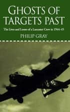 Ghosts of Targets Past - The Lives and Losses of a Lancaster Crew in 1944-45 ebook by