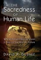 The Sacredness of Human Life - Why an Ancient Biblical Vision Is Key to the World's Future ebook by Gushee, David P.