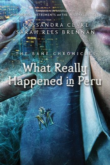 The Bane Chronicles 1: What Really Happened in Peru eBook by Cassandra Clare,Sarah Rees Brennan