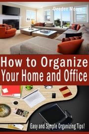 How to Organize Your Home and Office: Easy and Simple Organizing Tips! ebook by Deedee Moore