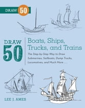 Draw 50 Boats, Ships, Trucks, and Trains - The Step-by-Step Way to Draw Submarines, Sailboats, Dump Trucks, Locomotives, and Much More... ebook by Lee J. Ames