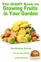 The Giant Book on Growing Fruits in Your Garden ebook by Dueep Jyot Singh