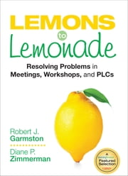 Lemons to Lemonade - Resolving Problems in Meetings, Workshops, and PLCs ebook by Robert J. Garmston,Dr. Diane P. Zimmerman