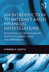 An Introduction to Internet-Based Financial Investigations - Structuring and Resourcing the Search for Hidden Assets and Information ebook by Ms Kimberly Goetz