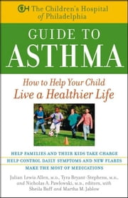 The Children's Hospital of Philadelphia Guide to Asthma: How to Help Your Child Live a Healthier Life ebook by Children's Hospital of Philadelphia