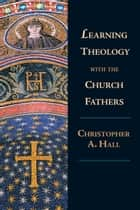 Learning Theology with the Church Fathers ebook by Christopher A. Hall