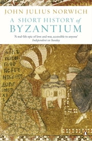 A Short History of Byzantium ebook by John Julius Norwich