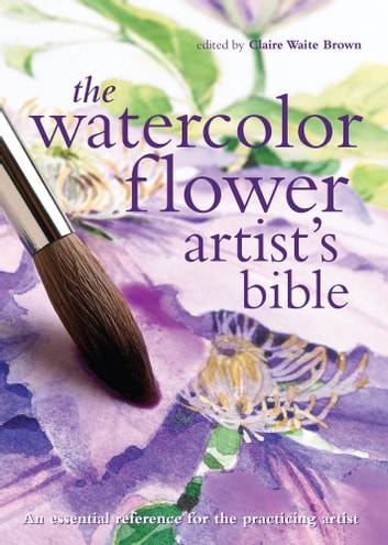 The Watercolor Flower Artist's Bible - An Essential Reference for the Practicing Artist ebook by