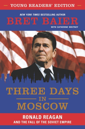 Three Days in Moscow Young Readers' Edition - Ronald Reagan and the Fall of the Soviet Empire ebook by Bret Baier,Catherine Whitney