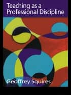 Teaching as a Professional Discipline ebook by Dr Geoffrey Squires,Geoffrey Squires