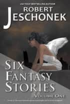 Six Fantasy Stories Volume One ebook by Robert Jeschonek