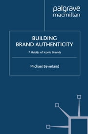 Building Brand Authenticity - 7 Habits of Iconic Brands ebook by M. Beverland