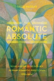 The Romantic Absolute - Being and Knowing in Early German Romantic Philosophy, 1795-1804 ebook by Dalia Nassar