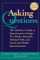 Asking Questions - The Definitive Guide to Questionnaire Design -- For Market Research, Political Polls, and Social and Health Questionnaires ebook by Norman M. Bradburn, Seymour Sudman, Brian Wansink