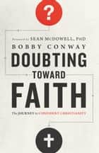 Doubting Toward Faith - The Journey to Confident Christianity ebook by Bobby Conway
