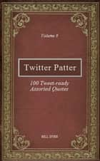 Twitter Patter: 100 Tweet-ready Assorted Quotes - Volume 9 ebook by Bill Dyer