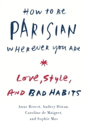 How to Be Parisian Wherever You Are - Love, Style, and Bad Habits ebook by Anne Berest,Audrey Diwan,Caroline De Maigret,Sophie Mas