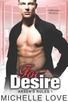 For Desire: A Billionaire Romance - Arsen's Rules, #1 ebook by Michelle Love