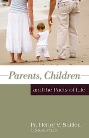 Parents, Children, and the Facts of Life ebook by Henry V. Rev. Fr. Sattler