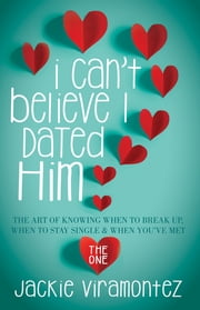I Can't Believe I Dated Him - The Art of Knowing When to Break Up, When to Stay Single and When You've Met the One ebook by Jackie Viramontez