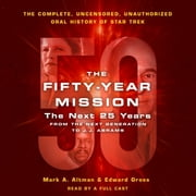 The Fifty-Year Mission: The Next 25 Years: From The Next Generation to J. J. Abrams - The Complete, Uncensored, and Unauthorized Oral History of Star Trek audiobook by Edward Gross, Mark A. Altman