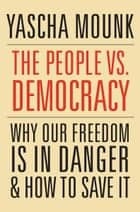 The People vs. Democracy - Why Our Freedom Is in Danger and How to Save It ebook by Yascha Mounk