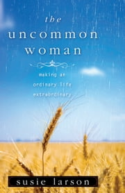 The Uncommon Woman - Making an Ordinary Life Extraordinary ebook by Susie Larson