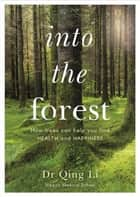 Into the Forest - How Trees Can Help You Find Health and Happiness ebook by Dr Qing Li