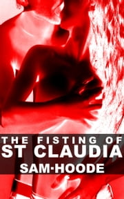 The Fisting of St Claudia: Erotic Short Story ebook by Sam Hoode