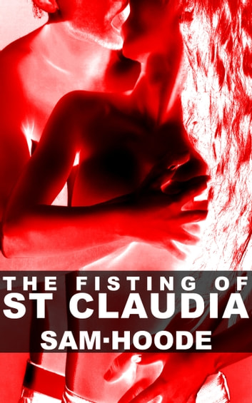 The Fisting of St Claudia ebook by Sam Hoode