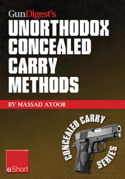 Gun Digest's Unorthodox Concealed Carry Methods eShort - Special concealed holster carry techniques including off-body carry, groin carry and fanny pack holsters ebook by Massad Ayoob