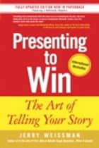 Presenting to Win: The Art of Telling Your Story ebook by Jerry Weissman