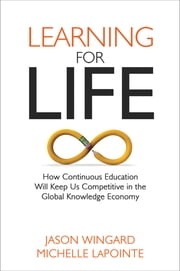 Learning for Life - How Continuous Education Will Keep Us Competitive in the Global Economy ebook by Jason Wingard, Ph.D.,Michelle LaPointe, Ph.D.