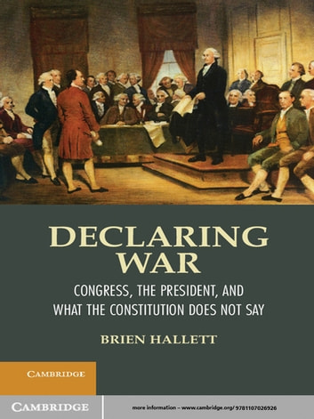 Declaring War - Congress, the President, and What the Constitution Does Not Say ebook by Brien Hallett
