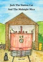 Jack The Station Cat and The Midnight Mice ebook by Alan Cliff
