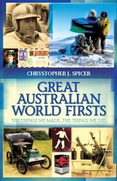 Great Australian World Firsts - The things we made, the things we did ebook by Chrystopher J Spicer