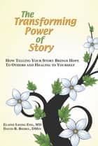 The Transforming Power of Story - How Telling Your Story Brings Hope to Others and Healing to Yourself ebook by Elaine Leong Eng, David B Biebel