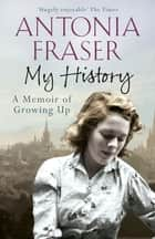 My History - A Memoir of Growing Up ebook by Lady Antonia Fraser