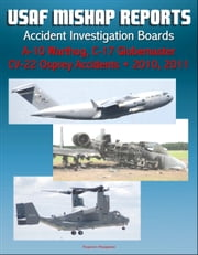 U.S. Air Force Aerospace Mishap Reports: Accident Investigation Boards for A-10 Warthog Close Air Support Aircraft 2011 and 2010, C-17 Globemaster Transport Plane 2010, CV-22 Osprey 2010 ebook by Progressive Management