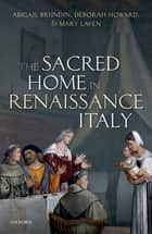 The Sacred Home in Renaissance Italy ebook by Abigail Brundin, Deborah Howard, Mary Laven