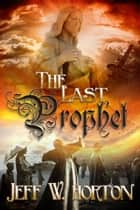 The Last Prophet ebook by Jeff W Horton
