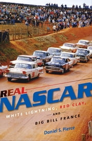 Real NASCAR - White Lightning, Red Clay, and Big Bill France ebook by Daniel S. Pierce