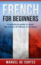 French For Beginners: A Practical Guide to Learn the Basics of French in 10 Days! ebook by Manuel De Cortes