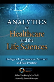 Analytics in Healthcare and the Life Sciences - Strategies, Implementation Methods, and Best Practices ebook by Thomas H. Davenport,Dwight McNeill
