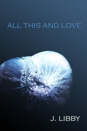 All This and Love ebook by J Libby