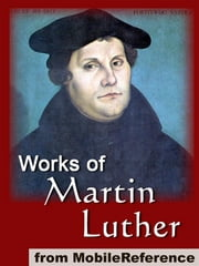 Works Of Martin Luther: Includes 95 Theses, Commentary On The Epistle To The Galatians, The Table Talk, Concerning Christian Liberty, Large And Small Catechism And More (Mobi Collected Works) ebook by Martin Luther