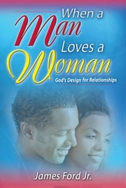 When A Man Loves A Woman: God's Design For Relationships ebook by James Ford Jr.