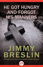 He Got Hungry and Forgot His Manners - A Fable ebook by Jimmy Breslin