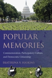 Popular Memories - Commemoration, Participatory Culture, and Democratic Citizenship ebook by Ekaterina V. Haskins,Thomas W. Benson