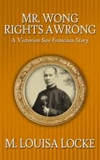 Mr. Wong Rights a Wrong: A Victorian San Francisco Story ebook by M. Louisa Locke